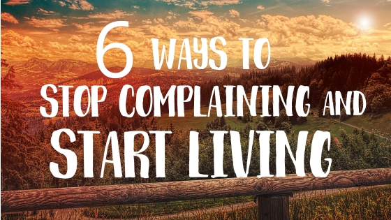 6 WAYS TO STOP COMPLAINING AND START LIVING